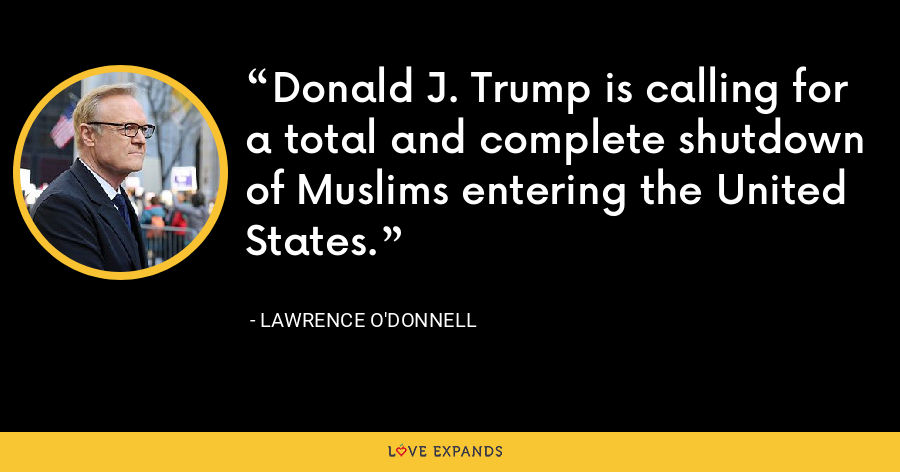 Donald J. Trump is calling for a total and complete shutdown of Muslims entering the United States. - Lawrence O'Donnell