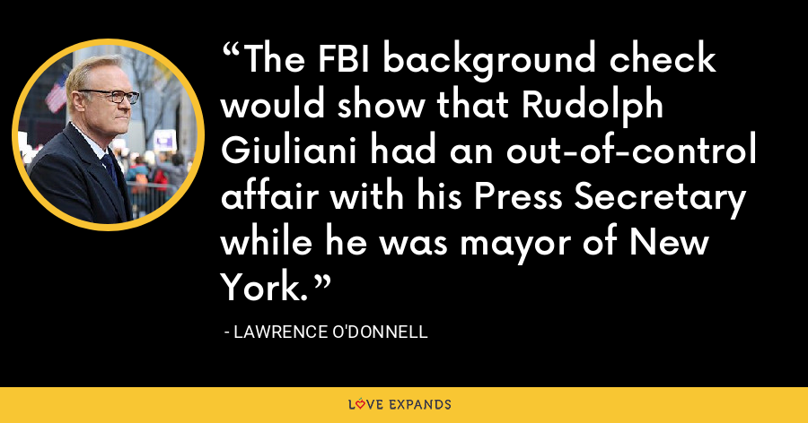 The FBI background check would show that Rudolph Giuliani had an out-of-control affair with his Press Secretary while he was mayor of New York. - Lawrence O'Donnell