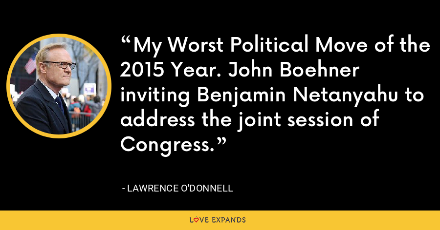 My Worst Political Move of the 2015 Year. John Boehner inviting Benjamin Netanyahu to address the joint session of Congress. - Lawrence O'Donnell