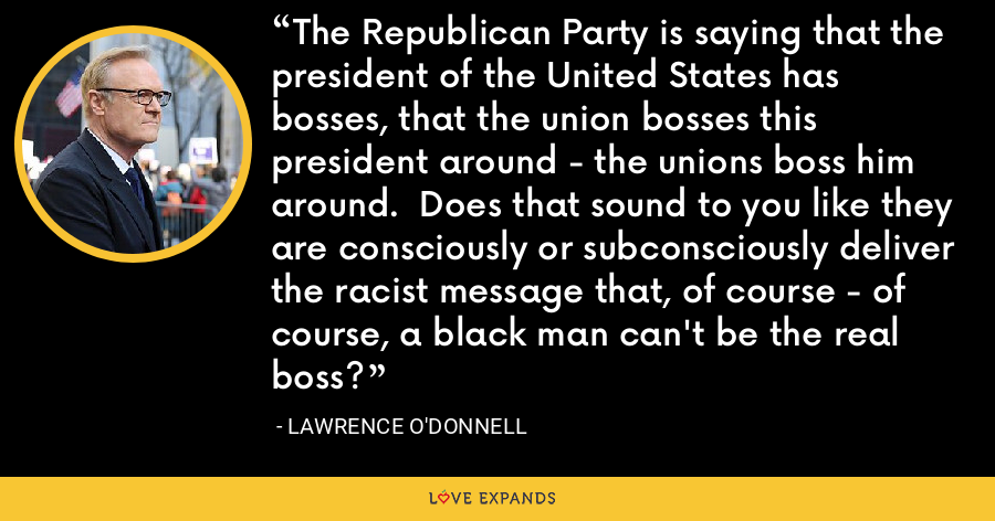 The Republican Party is saying that the president of the United States has bosses, that the union bosses this president around - the unions boss him around.  Does that sound to you like they are consciously or subconsciously deliver the racist message that, of course - of course, a black man can't be the real boss? - Lawrence O'Donnell