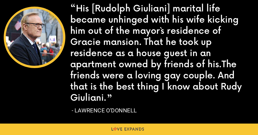 His [Rudolph Giuliani] marital life became unhinged with his wife kicking him out of the mayor`s residence of Gracie mansion. That he took up residence as a house guest in an apartment owned by friends of his.The friends were a loving gay couple. And that is the best thing I know about Rudy Giuliani. - Lawrence O'Donnell
