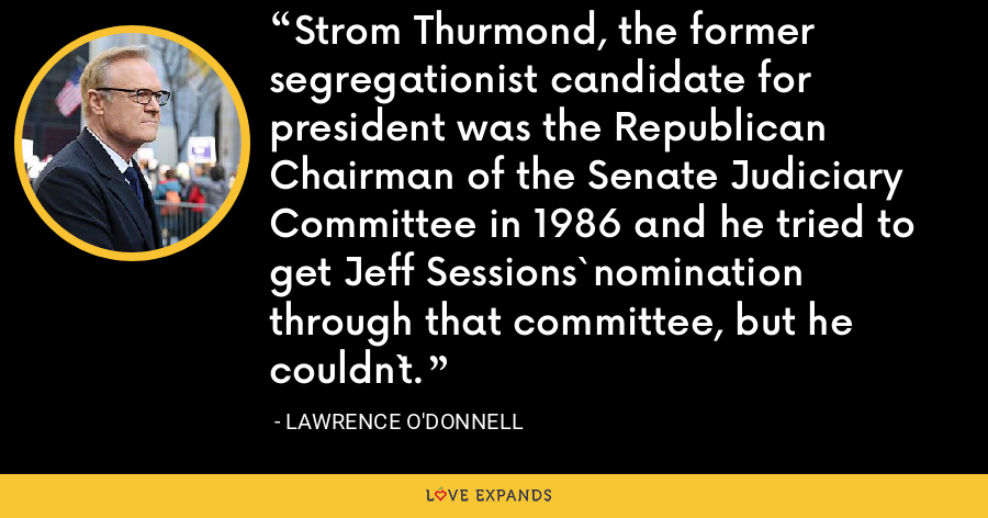 Strom Thurmond, the former segregationist candidate for president was the Republican Chairman of the Senate Judiciary Committee in 1986 and he tried to get Jeff Sessions` nomination through that committee, but he couldn`t. - Lawrence O'Donnell