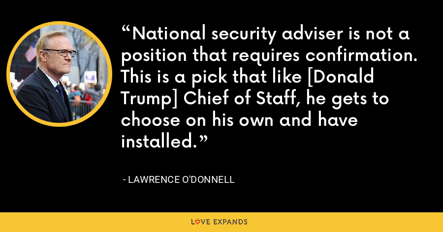 National security adviser is not a position that requires confirmation. This is a pick that like [Donald Trump] Chief of Staff, he gets to choose on his own and have installed. - Lawrence O'Donnell