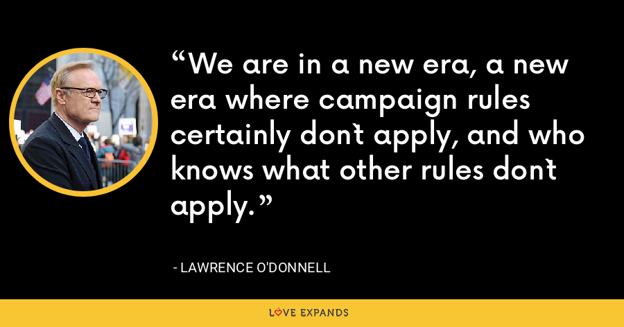 We are in a new era, a new era where campaign rules certainly don`t apply, and who knows what other rules don`t apply. - Lawrence O'Donnell