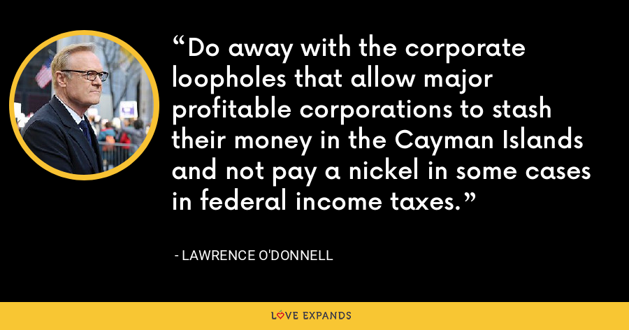 Do away with the corporate loopholes that allow major profitable corporations to stash their money in the Cayman Islands and not pay a nickel in some cases in federal income taxes. - Lawrence O'Donnell