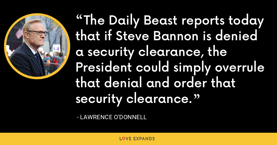 The Daily Beast reports today that if Steve Bannon is denied a security clearance, the President could simply overrule that denial and order that security clearance. - Lawrence O'Donnell