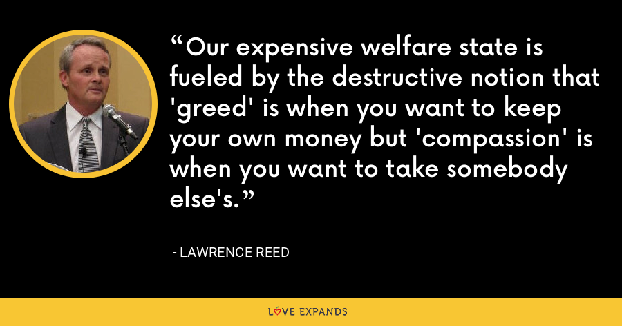 Our expensive welfare state is fueled by the destructive notion that 'greed' is when you want to keep your own money but 'compassion' is when you want to take somebody else's. - Lawrence Reed