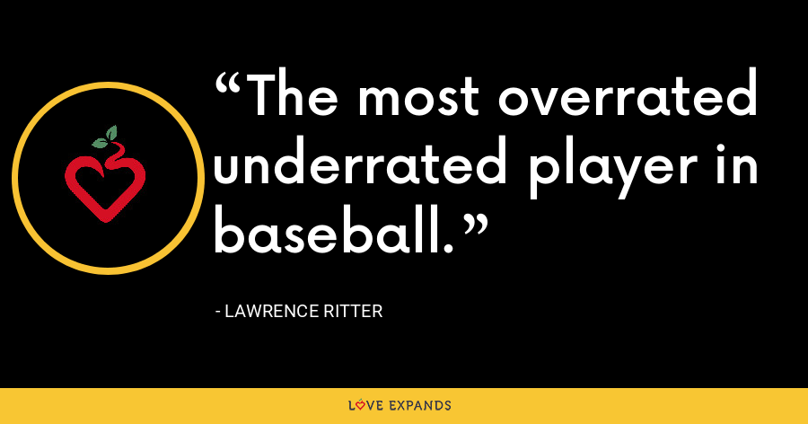 The most overrated underrated player in baseball. - Lawrence Ritter