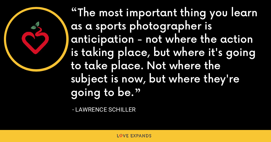 The most important thing you learn as a sports photographer is anticipation - not where the action is taking place, but where it's going to take place. Not where the subject is now, but where they're going to be. - Lawrence Schiller