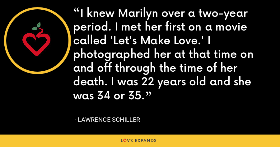 I knew Marilyn over a two-year period. I met her first on a movie called 'Let's Make Love.' I photographed her at that time on and off through the time of her death. I was 22 years old and she was 34 or 35. - Lawrence Schiller