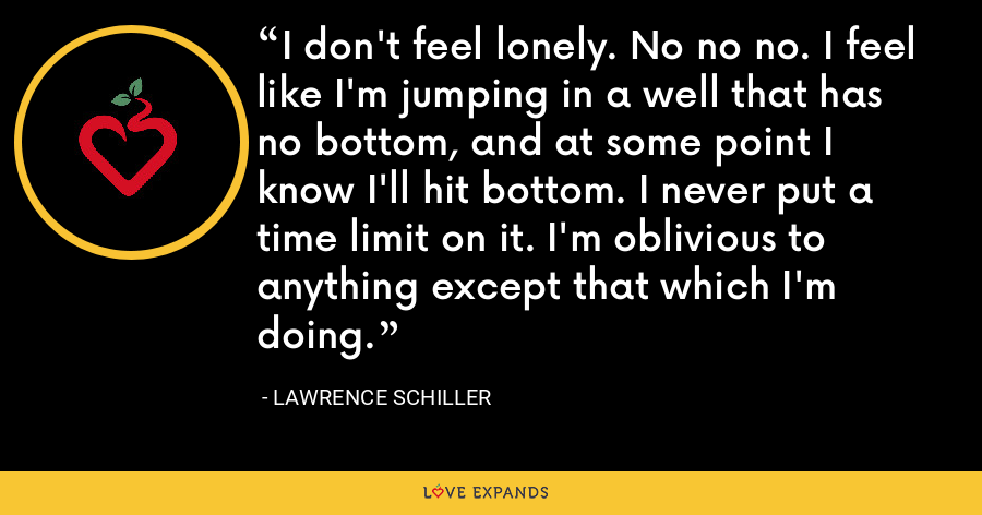 I don't feel lonely. No no no. I feel like I'm jumping in a well that has no bottom, and at some point I know I'll hit bottom. I never put a time limit on it. I'm oblivious to anything except that which I'm doing. - Lawrence Schiller