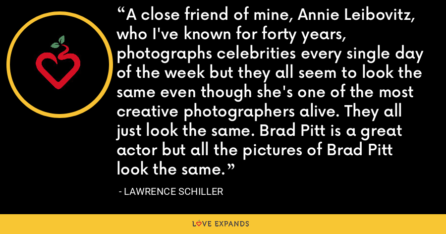 A close friend of mine, Annie Leibovitz, who I've known for forty years, photographs celebrities every single day of the week but they all seem to look the same even though she's one of the most creative photographers alive. They all just look the same. Brad Pitt is a great actor but all the pictures of Brad Pitt look the same. - Lawrence Schiller