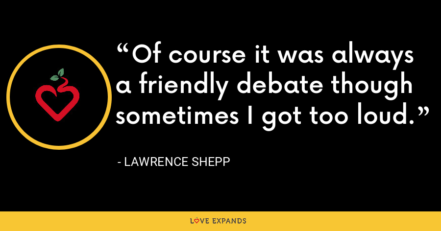 Of course it was always a friendly debate though sometimes I got too loud. - Lawrence Shepp