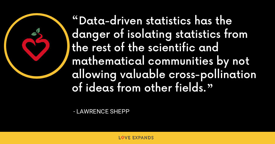 Data-driven statistics has the danger of isolating statistics from the rest of the scientific and mathematical communities by not allowing valuable cross-pollination of ideas from other fields. - Lawrence Shepp
