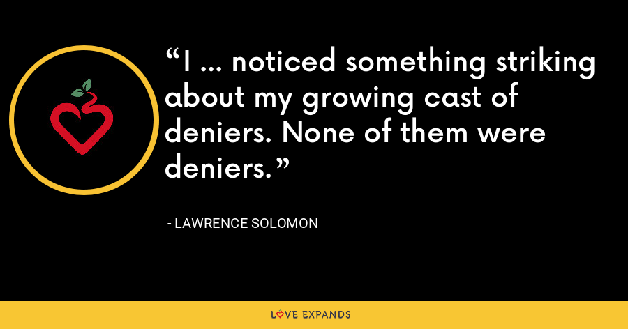 I … noticed something striking about my growing cast of deniers. None of them were deniers. - Lawrence Solomon