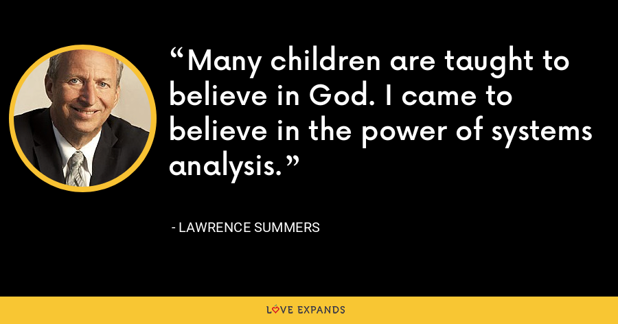 Many children are taught to believe in God. I came to believe in the power of systems analysis. - Lawrence Summers