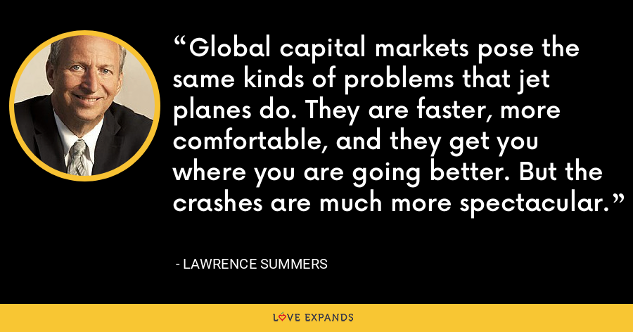 Global capital markets pose the same kinds of problems that jet planes do. They are faster, more comfortable, and they get you where you are going better. But the crashes are much more spectacular. - Lawrence Summers