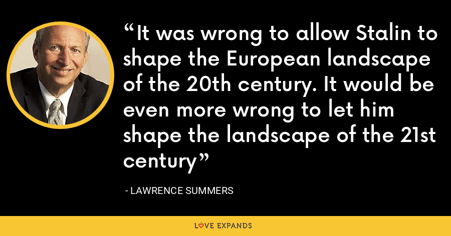 It was wrong to allow Stalin to shape the European landscape of the 20th century. It would be even more wrong to let him shape the landscape of the 21st century - Lawrence Summers