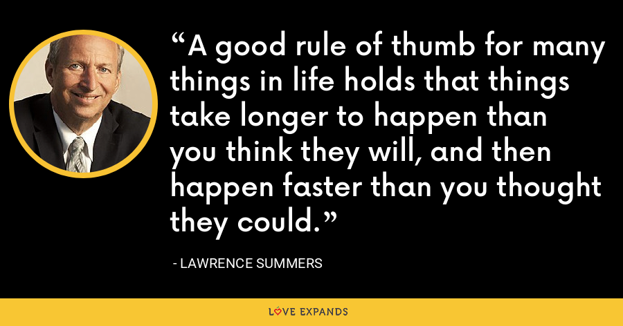 A good rule of thumb for many things in life holds that things take longer to happen than you think they will, and then happen faster than you thought they could. - Lawrence Summers