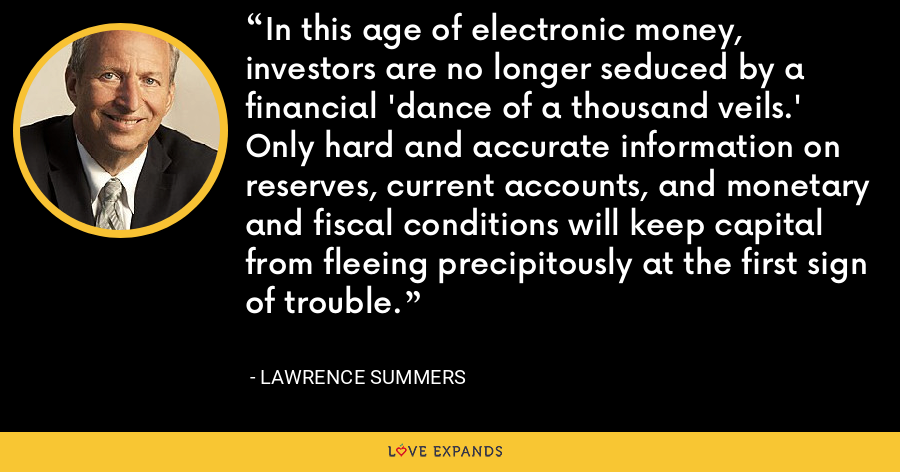 In this age of electronic money, investors are no longer seduced by a financial 'dance of a thousand veils.' Only hard and accurate information on reserves, current accounts, and monetary and fiscal conditions will keep capital from fleeing precipitously at the first sign of trouble. - Lawrence Summers