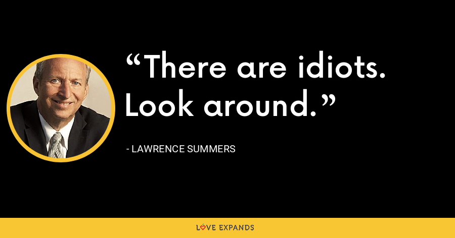 There are idiots. Look around. - Lawrence Summers
