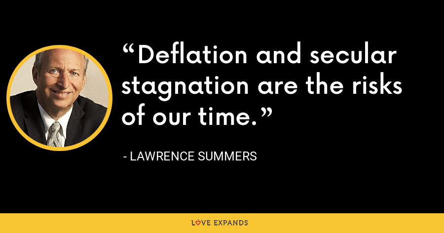 Deflation and secular stagnation are the risks of our time. - Lawrence Summers
