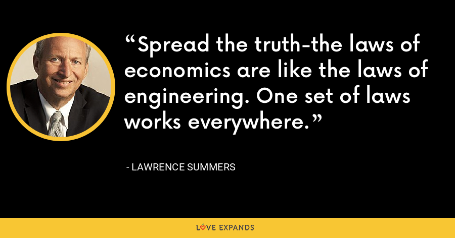 Spread the truth-the laws of economics are like the laws of engineering. One set of laws works everywhere. - Lawrence Summers