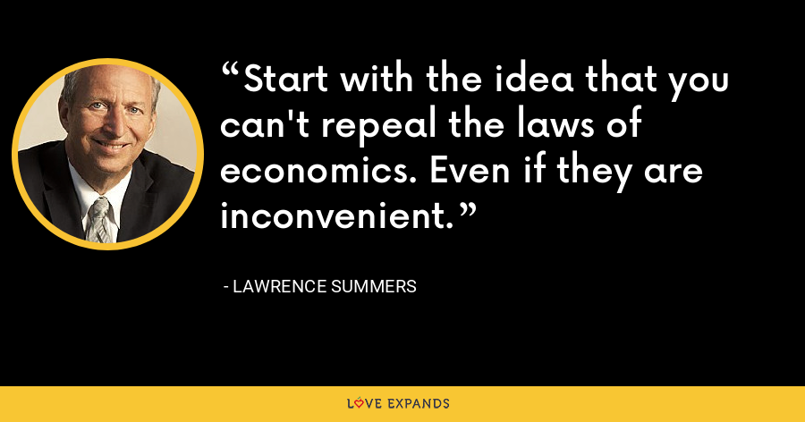 Start with the idea that you can't repeal the laws of economics. Even if they are inconvenient. - Lawrence Summers