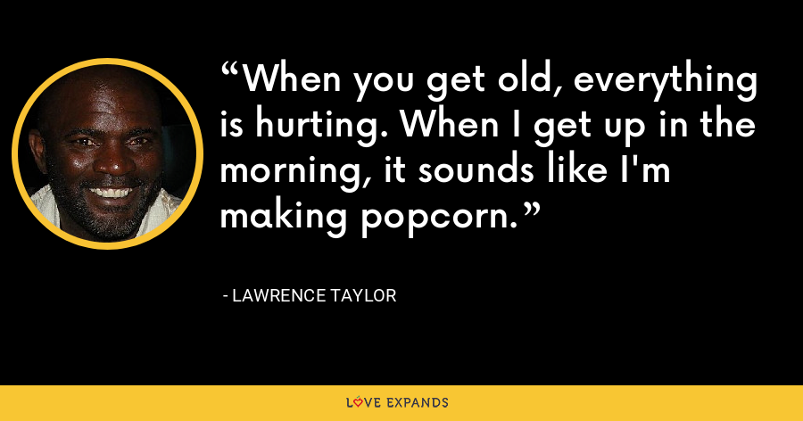 When you get old, everything is hurting. When I get up in the morning, it sounds like I'm making popcorn. - Lawrence Taylor