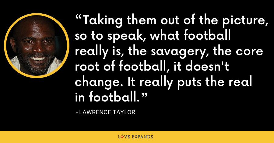 Taking them out of the picture, so to speak, what football really is, the savagery, the core root of football, it doesn't change. It really puts the real in football. - Lawrence Taylor