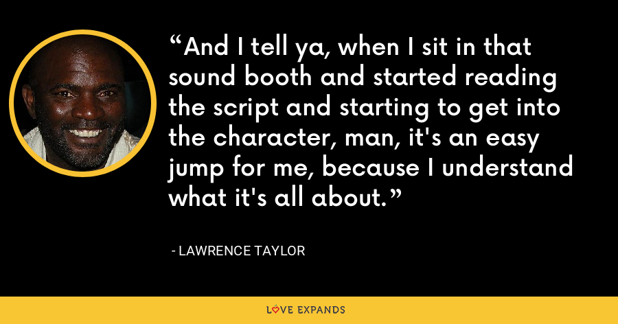 And I tell ya, when I sit in that sound booth and started reading the script and starting to get into the character, man, it's an easy jump for me, because I understand what it's all about. - Lawrence Taylor