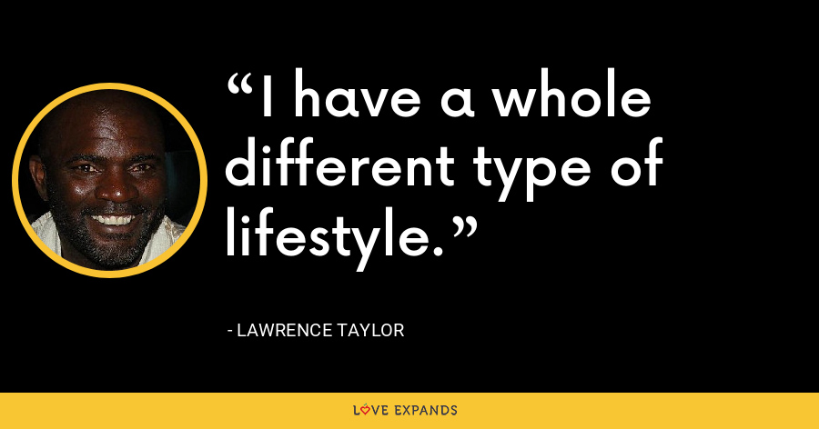 I have a whole different type of lifestyle. - Lawrence Taylor