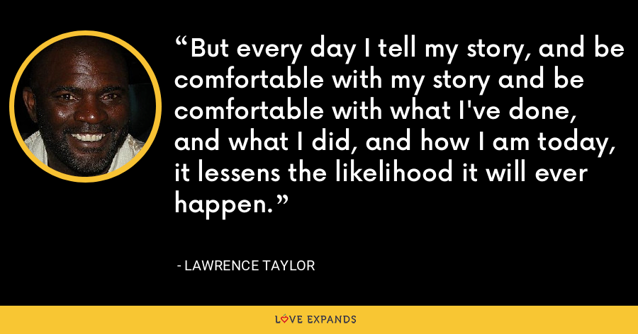 But every day I tell my story, and be comfortable with my story and be comfortable with what I've done, and what I did, and how I am today, it lessens the likelihood it will ever happen. - Lawrence Taylor