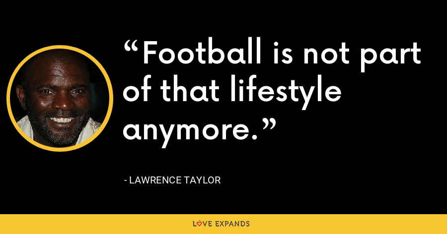 Football is not part of that lifestyle anymore. - Lawrence Taylor