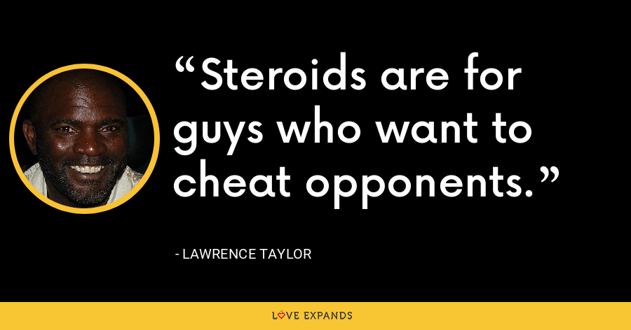 Steroids are for guys who want to cheat opponents. - Lawrence Taylor