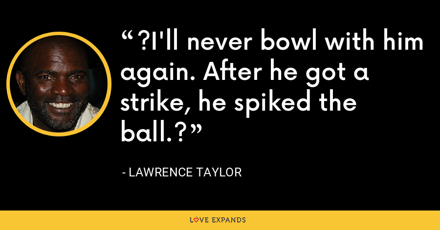 ?I'll never bowl with him again. After he got a strike, he spiked the ball.? - Lawrence Taylor