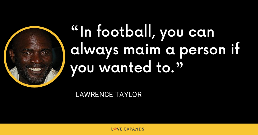 In football, you can always maim a person if you wanted to. - Lawrence Taylor