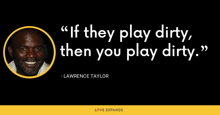 If they play dirty, then you play dirty. - Lawrence Taylor