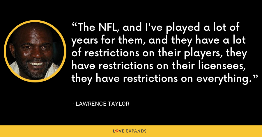 The NFL, and I've played a lot of years for them, and they have a lot of restrictions on their players, they have restrictions on their licensees, they have restrictions on everything. - Lawrence Taylor