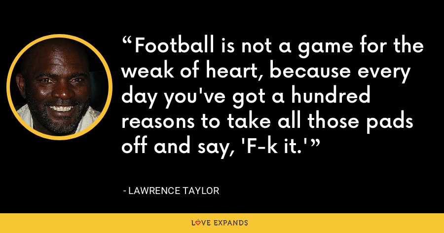 Football is not a game for the weak of heart, because every day you've got a hundred reasons to take all those pads off and say, 'F-k it.' - Lawrence Taylor