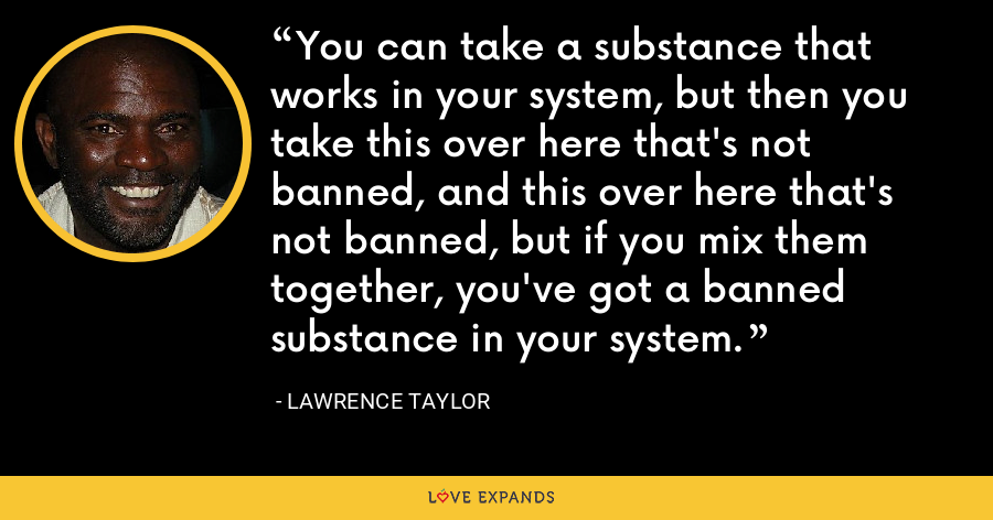 You can take a substance that works in your system, but then you take this over here that's not banned, and this over here that's not banned, but if you mix them together, you've got a banned substance in your system. - Lawrence Taylor