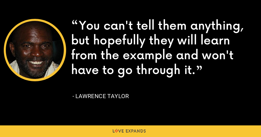 You can't tell them anything, but hopefully they will learn from the example and won't have to go through it. - Lawrence Taylor