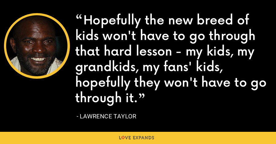 Hopefully the new breed of kids won't have to go through that hard lesson - my kids, my grandkids, my fans' kids, hopefully they won't have to go through it. - Lawrence Taylor