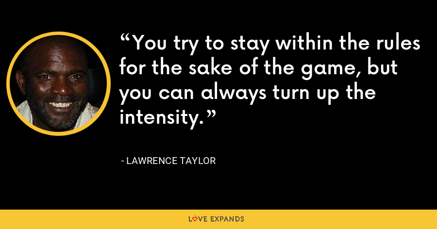 You try to stay within the rules for the sake of the game, but you can always turn up the intensity. - Lawrence Taylor