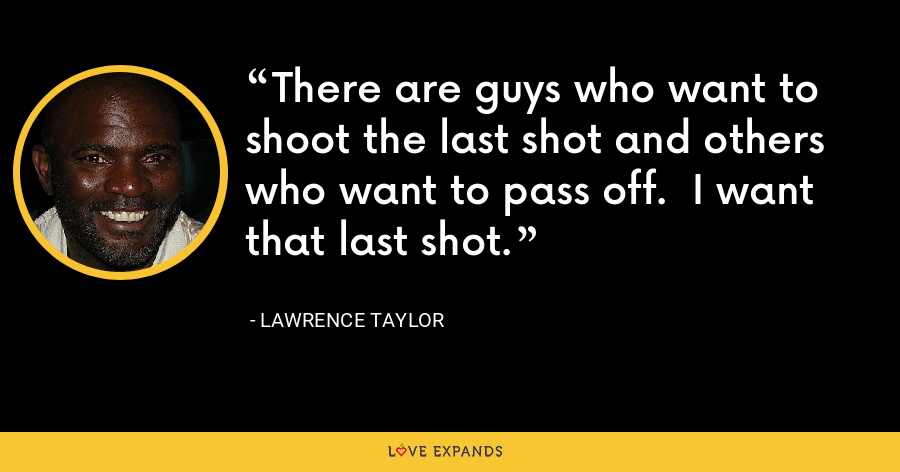 There are guys who want to shoot the last shot and others who want to pass off.  I want that last shot. - Lawrence Taylor