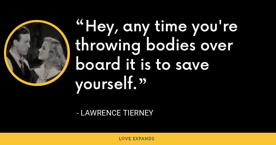 Hey, any time you're throwing bodies over board it is to save yourself. - Lawrence Tierney