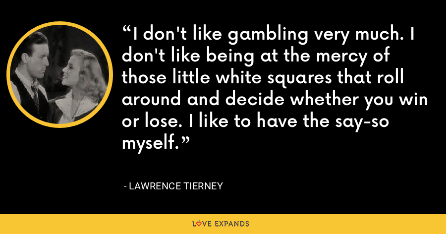 I don't like gambling very much. I don't like being at the mercy of those little white squares that roll around and decide whether you win or lose. I like to have the say-so myself. - Lawrence Tierney