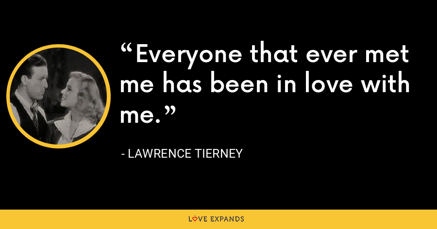 Everyone that ever met me has been in love with me. - Lawrence Tierney