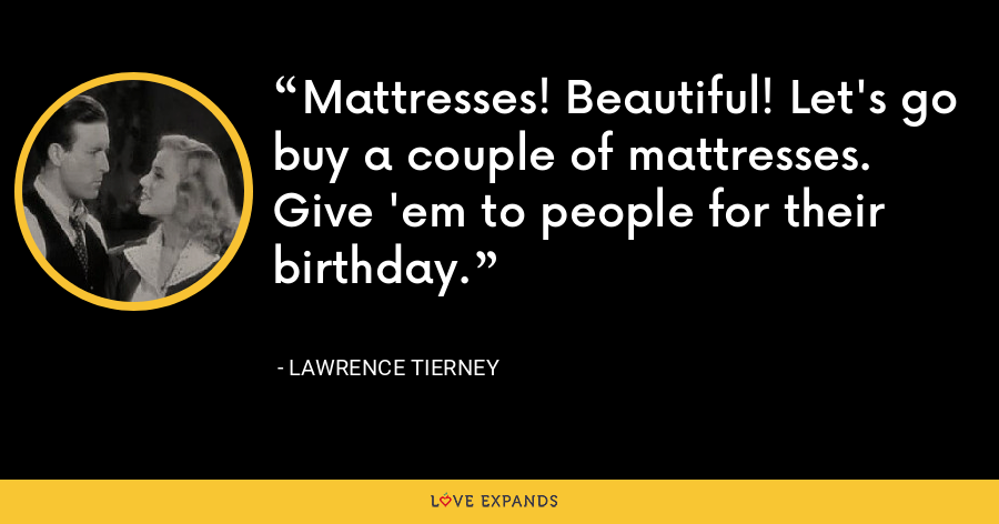 Mattresses! Beautiful! Let's go buy a couple of mattresses. Give 'em to people for their birthday. - Lawrence Tierney