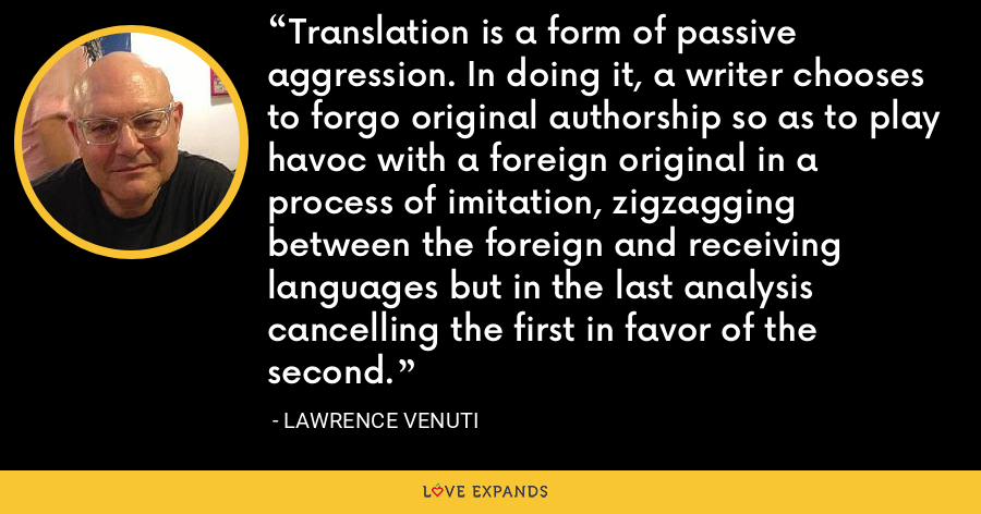 Translation is a form of passive aggression. In doing it, a writer chooses to forgo original authorship so as to play havoc with a foreign original in a process of imitation, zigzagging between the foreign and receiving languages but in the last analysis cancelling the first in favor of the second. - Lawrence Venuti